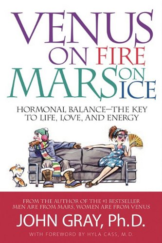 Venus on Fire, Mars on Ice: Hormonal Balance--The Key to Life, Love, and Energy: Gray, John