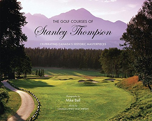 THE GOLF COURSES OF STANLEY THOMPSON CELEBRATING CANADA'S HISTORIC MASTERPIECES: BELL, MIKE