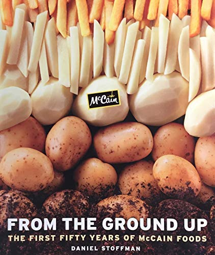 From the Ground Up: The First Fifty Years of McCain Foods: Daniel Stoffman