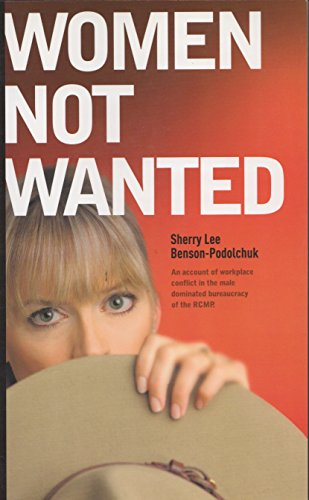 9780978421106: Women Not Wanted : An Account of the Workplace Conflict in the Male Dominated Bureaucracy of the RCMP