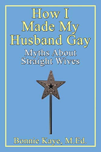 How I Made My Husband Gay: Myths about Straight Wives (0978438841) by Bonnie Kaye