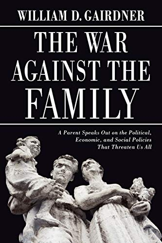 The War Against the Family: A Parent Speaks Out on the Political, Economic, and Social Policies ...