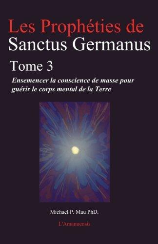 9780978483593: Les Propheties de Sanctus Germanus Tome 3: Ensemencer la conscience de masse pour guerir le corps mental de la Terre