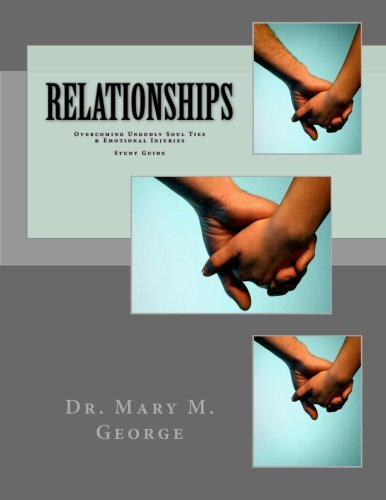 Relationships: Overcoming Ungodly Soul Ties & Emotional Injuries Study Guide: Dr. Mary M. ...