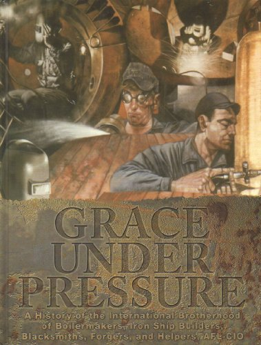 9780978558802: Grace Under Pressure: a History of the International Brotherhood of Boilermakers, Iron Ship Builders, Blacksmoths, Forgers, and Helpers AFL-CIO