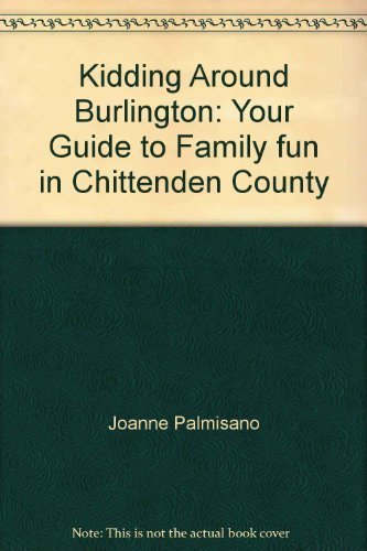 Kidding Around Burlington: Your Guide to Family fun in Chittenden County: Joanne Palmisano