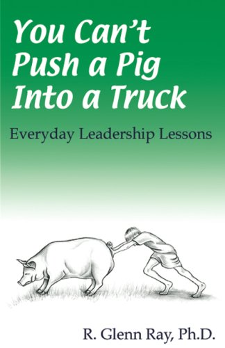 You Can't Push a Pig into a Truck: Everyday Leadership Lessons: R. Glenn Ray