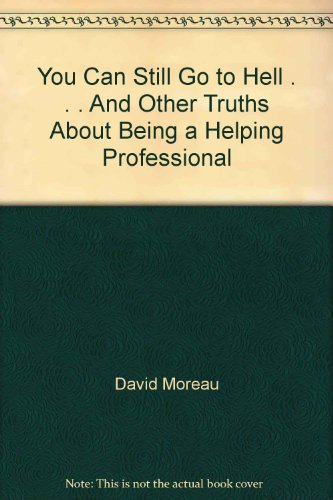 You Can Still Go to Hell . . . And Other Truths About Being a Helping Professional: David Moreau