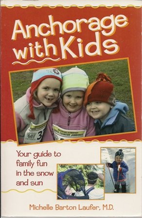 Anchorage with Kids (Your guide to family fun in the snow and sun): Michelle Barton Laufer, M.D.