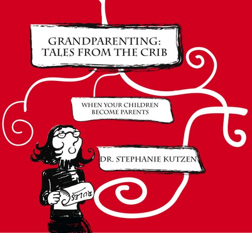 Grandparenting: Tales From The Crib -When Your Children Become Parents: Dr. Stephanie Kutzen