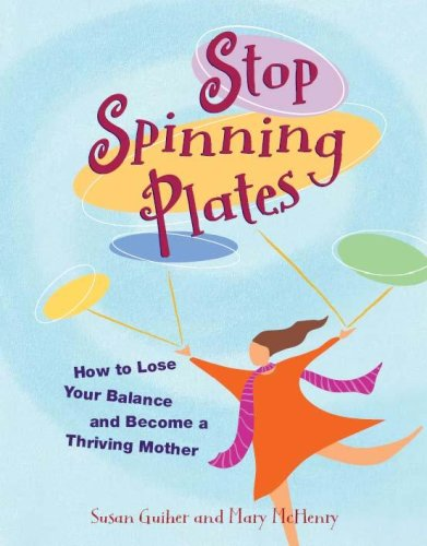9780978605827: Stop Spinning Plates: How to Lose Your Balance and Become a Thriving Mother