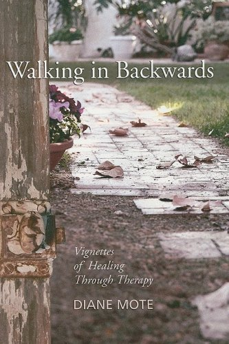Walking In Backwards: Vignettes of Healing Through Therapy: Diane Mote