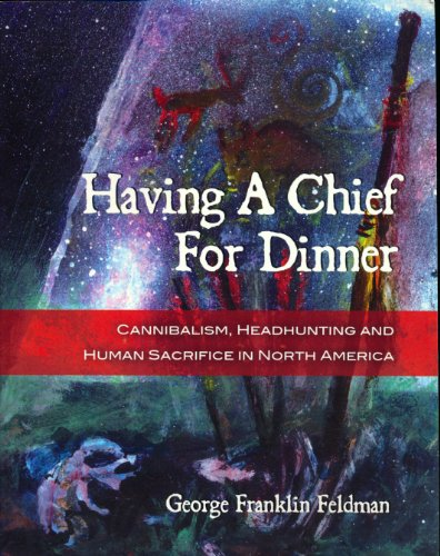 Having a Chief for Dinner: Cannibalism, Headhunting and Human Sacrifice in North America: George ...