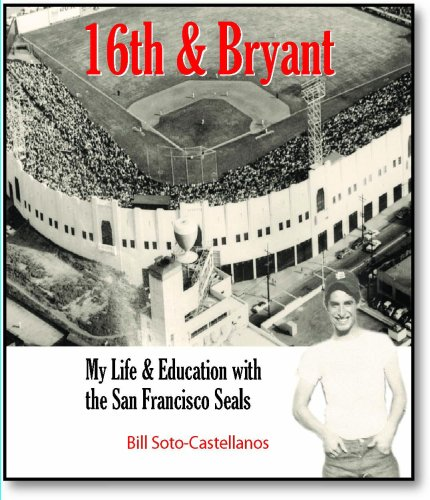 16th & Bryant: My Life & Education with the San Francisco Seals [Signed]: Soto-Castellanos,...