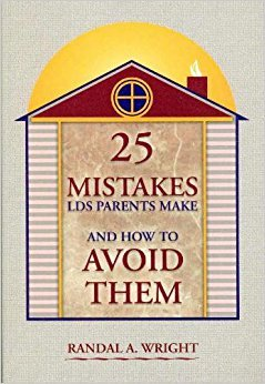 25 Mistakes LDS Parents Make and How: Randal A. Wright