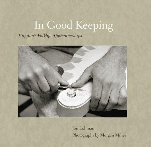 In Good Keeping: Virginia's Folklife Apprenticeships (Hardcover): Jon Lohman