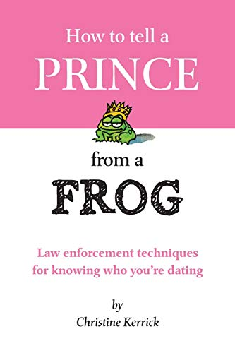 9780978668716: How To Tell A Prince From A Frog: Law Enforcement Techniques For Knowing Who You're Dating