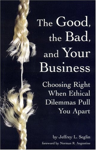 9780978689933: The Good, the Bad, and Your Business: Choosing Right When Ethical Dilemmas Pull You Apart