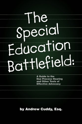 The Special Education Battlefield: A Guide to the Due Process Hearing and Other Tools of Effective ...