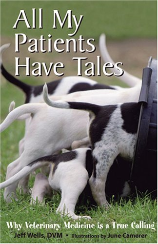 All My Patients Have Tales: Why Veterinary Medicine Is a True Calling: Jeff Wells