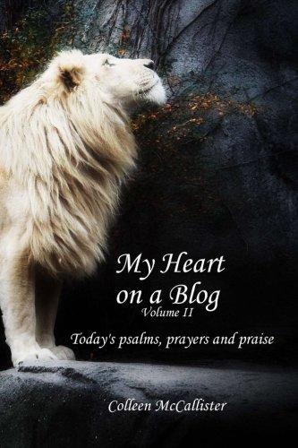 My Heart on a Blog Volume II: Todays Psalms, Prayers and Praise: Colleen McCallister