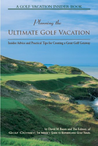 Planning the Ultimate Golf Vacation (A Golf Vacation Insider Book): David M Baum and The Editors of...