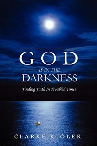 God is in the Darkness: Finding Faith in Troubled Times: Oler, Clarke K.
