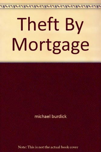 "Theft By Mortgage: What ""They"" Don't Want You to Know--Lenders Secrets Revealed: ..."