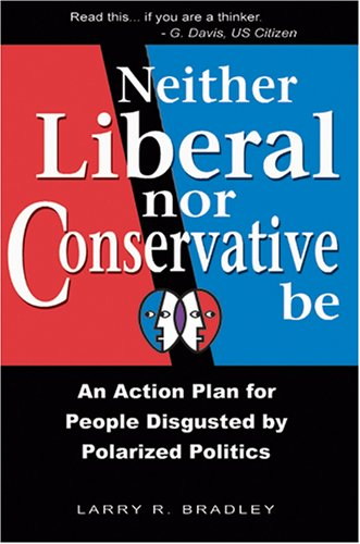 Neither Liberal Nor Conservative Be: An Action Plan for People Disgusted By Polarized Politics: ...