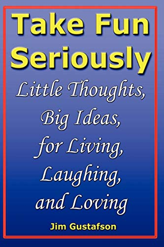 Take Fun Seriously: Little Thoughts, Big Ideas, for Living, Laughing, and Loving: Jim Gustafson