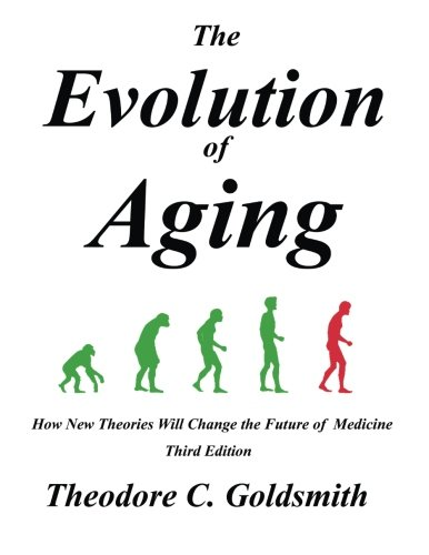 The Evolution of Aging: How New Theories Will Change the Future of Medicine: Theodore C Goldsmith