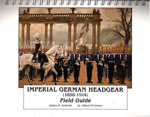 Imperial German Headgear 1888-1914, Field Guide: James D. Turinetti;
