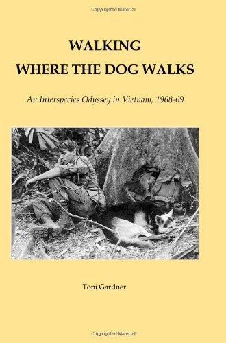 WALKING WHERE THE DOG WALKS An Interspecies Odyssey in Vietnam, 1968-69: Toni Gardner