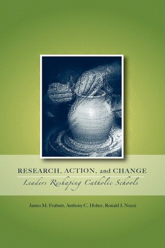 Research, Action, and Change: Leaders Reshaping Catholic Schools: Anthony C Holter