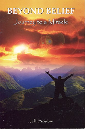 Beyond Belief: Journey to a Miracle {THIRD EDITION}: Scislow, Jeff