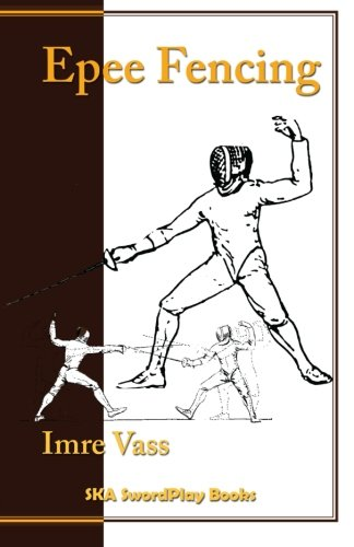 Epee Fencing: A Complete System: Imre Vass, Stephan Khinoy (Adapter), Csaba G??l (Illustrator), ...