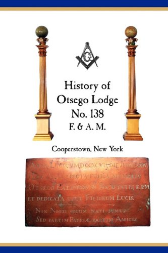 Otsego Lodge No. 138, F. A.M., Cooperstown, New York: A Collection of Historical Miscellanea, 1795-...