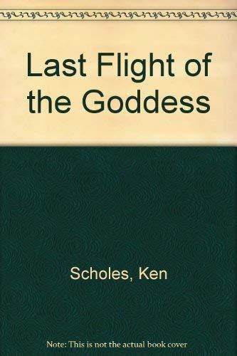 LAST FLIGHT OF THE GODDESS: Scholes, Ken.