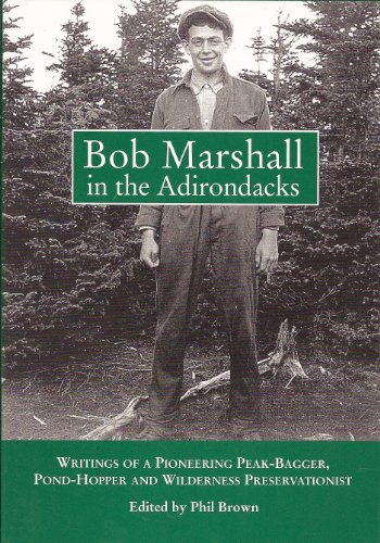 Bob Marshall in the Adirondacks: Writings of a Pioneering Peak-Bagger, Pond-Hopper, and Wilderness ...