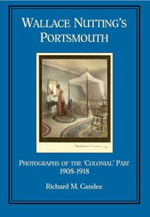 Wallace Nutting's Portsmouth: Photographs of the 'colonial' Past, 1908-1918: Candee,...