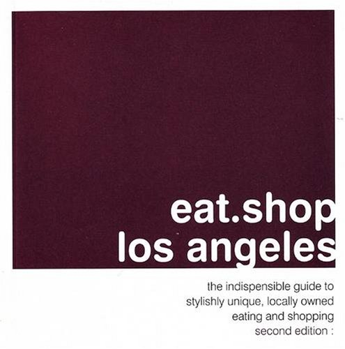 9780978958800: eat.shop los angeles: the indispensable guide to stylishly unique, locally owned eating and shopping (eat.shop guides)