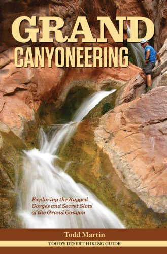 Grand Canyoneering: Exploring the Rugged Gorges and Secret Slots of the Grand Canyon: Todd Martin