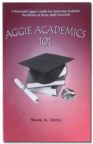 Aggie Academics 101: How Aggies can Achieve Academic Excellence at Texas A&M University: Mark A...
