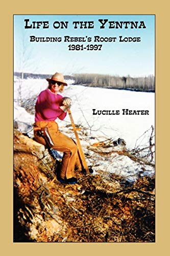 LIFE ON THE YENTNA: BUILDING REBEL'S ROOST LODGE 1981-1997: Heater, Lucille