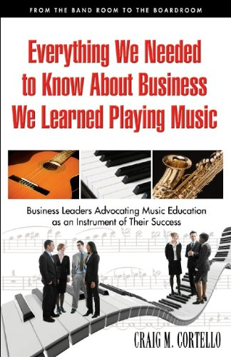 9780978990015: Everything We Needed to Know About Business We Learned Playing Music: From the Band Room to the Boardroom, Business Leaders Advocating Music Education As an Instrument of Their Success
