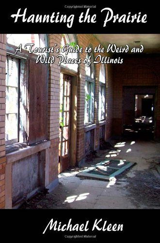 Haunting the Prairie : A Tourists Guide to the Weird and Wild Places of Illinois: Michael Kleen