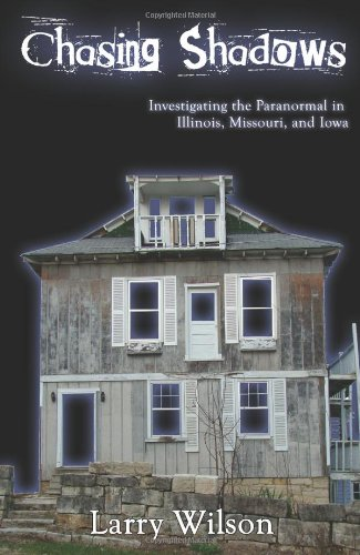 Chasing Shadows: Investigating the Paranormal in Illinois, Missouri, and Iowa: Larry Wilson