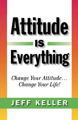 Attitude Is Everything: Change Your Attitude. Change Your Life!: Keller, Jeff