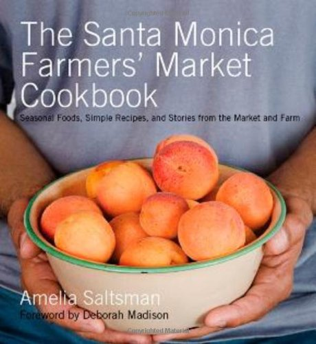 The Santa Monica Farmers' Market Cookbook: Seasonal Foods, Simple Recipes and Stories from the Ma...