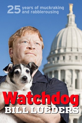 Watchdog: 25 Years of Muckraking and Rabblerousing: Lueders, Bill